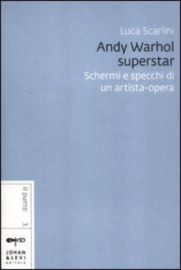 Andy Warhol superstar. Schermi e specchi di un artista-opera - Luca Scarlini |