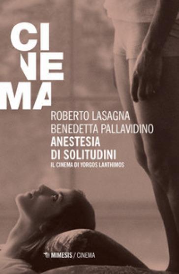 Anestesia di solitudini. Il cinema di Yorgos Lanthimos - Roberto Lasagna |