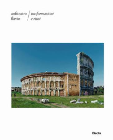 Anfiteatro Flavio. Trasformazioni e riusi. Ediz. illustrata - G. Facchin |