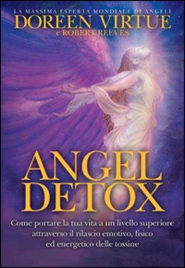 Angel detox. Come portare la tua vita a un livello superiore attraverso il rilascio emotivo, fisico ed energetico delle tossine - Doreen Virtue | Rochesterscifianimecon.com