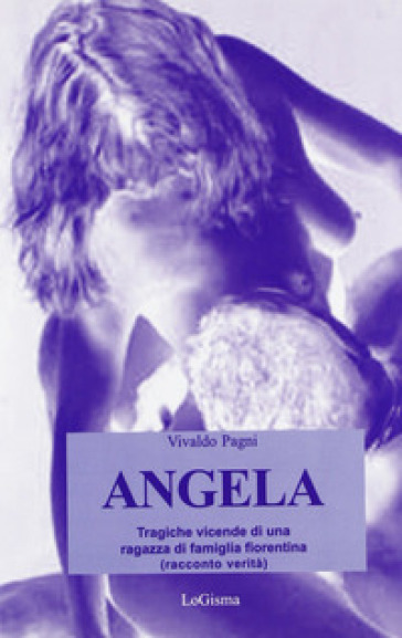Angela. Tragiche vicende di una ragazza di famiglia fiorentina - Vivaldo Pagni  