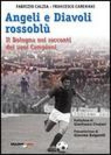 Angeli e diavoli rossoblù. Il Bologna nei racconti dei suoi campioni - Fabrizio Càlzia |