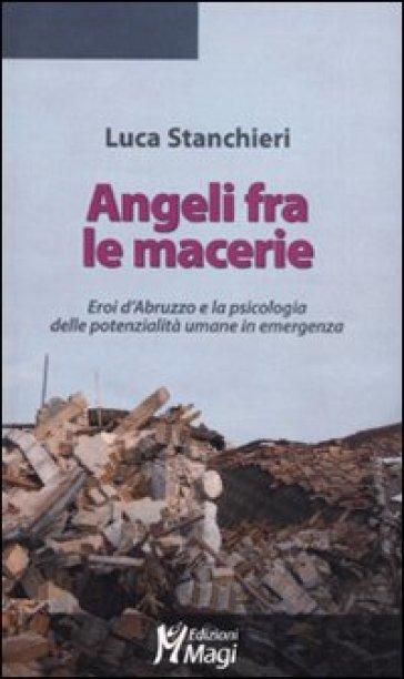 Angeli fra le macerie. Eroi d'Abruzzo e la psicologia delle potenzialità umane in emergenza - Luca Stanchieri |