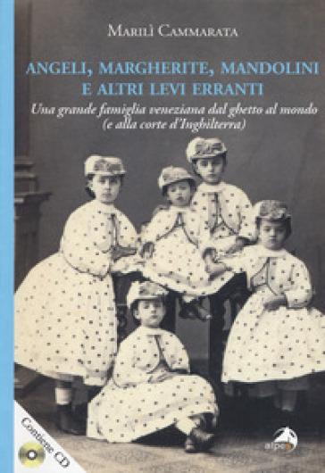 Angeli, margherite, mandolini e altre Levi erranti. Una grande famiglia veneziana dal ghetto al mondo (e alla corte d'Inghilterra). Con CD-ROM - Marilì Cammarata |