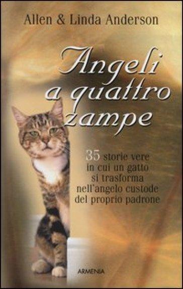 Angeli a quattro zampe. 35 storie vere in cui un gatto si trasforma nell'angelo custode del proprio padrone - Allen Anderson |