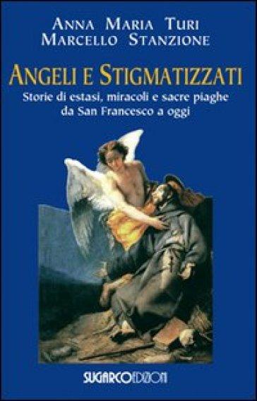 Angeli e stigmatizzati. Storie di estasi, miracoli e sacre piaghe da San Francesco a oggi - Anna Maria Turi |