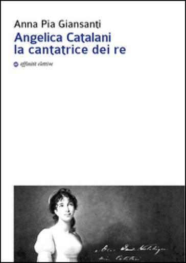 Angelica Catalani la cantatrice dei re - Anna Pia Giansanti  