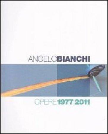 Angelo Bianchi. Opere 1977/2011. Ediz. italiana e inglese - Angelo Bianchi | Ericsfund.org