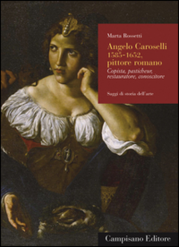 Angelo Caroselli (1585-1652), pittore romano. Copista, pasticheur, restauratore, conoscitore. Ediz. illustrata - Marta Rossetti |