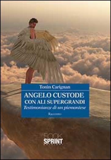 Angelo custode con ali supergrandi. Testimonianze di un piemontese - Tonin Carignan | Ericsfund.org