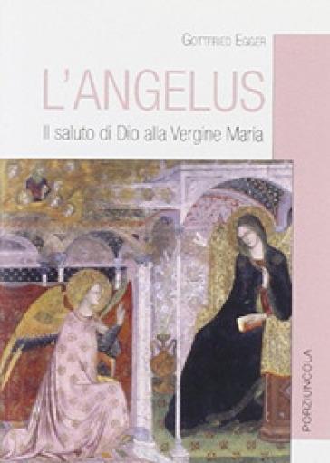 L'Angelus. Il saluto di Dio alla Vergine Maria - Gottfried Egger |