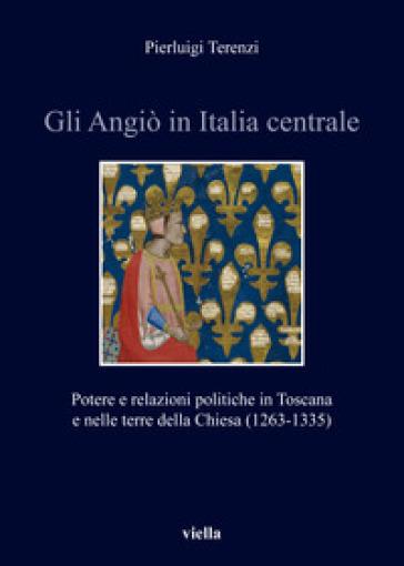 Gli Angiò in Italia centrale. Potere e relazioni politiche in Toscana e nelle terre della Chiesa (1263-1335) - Pierluigi Terenzi  