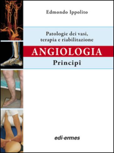 Angiologia. Principi. Patologie dei vasi. Terapia e riabilitazione