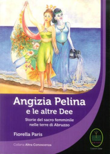 Angizia Pelina e le altre dee. Storie del Sacro femminile nelle terre di Abruzzo - Fiorella Paris | Thecosgala.com