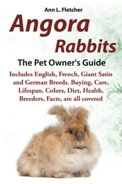 Angora Rabbits, The Pet Owner s Guide, Includes English, French, Giant, Satin and German Breeds. Buying, Care, Lifespan, Colors, Diet, Health, Breeders, Facts, are all covered