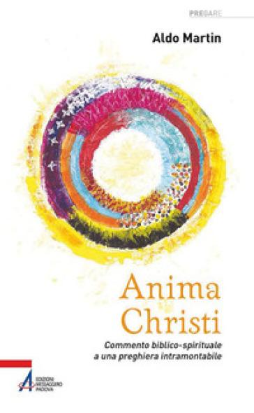 Anima Christi. Commento biblico-spirituale a una preghiera intramontabile - Aldo Martin |