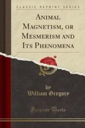 Animal Magnetism, or Mesmerism and Its Phenomena (Classic Reprint)
