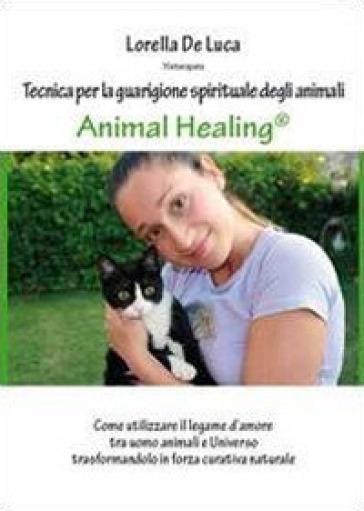 Animal healing. Tecnica per la guarigione spirituale degli animali - Lorella De Luca  