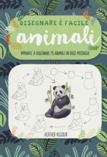 Animali. Imparate a disegnare 75 animali in dieci passaggi! Disegnare è facile. Ediz. illustrata - Heather Kilgour | Ericsfund.org