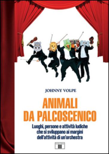 Animali da palcoscenicpo. Luoghi, persone e attività ludiche che si sviluppano ai margini dell'attività di un'orchestra - Johnny Volpe   Thecosgala.com