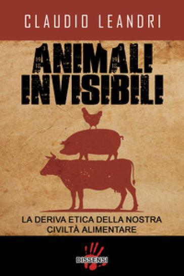 Animali invisibili. La deriva etica della nostra civiltà alimentare - Claudio Leandri |