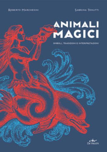 Animali magici. Simboli, tradizioni e interpretazioni - Roberto Marchesini pdf epub