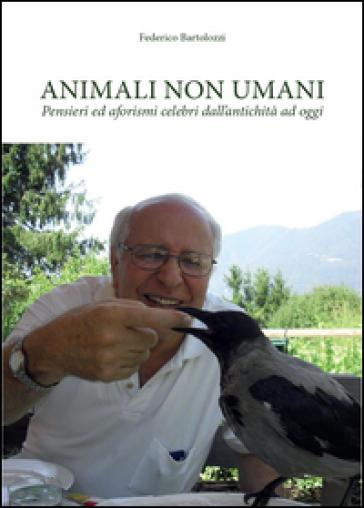 Animali non umani. Pensieri ed aforismi celebri dall'antichità ad oggi - Federico Bartolozzi  