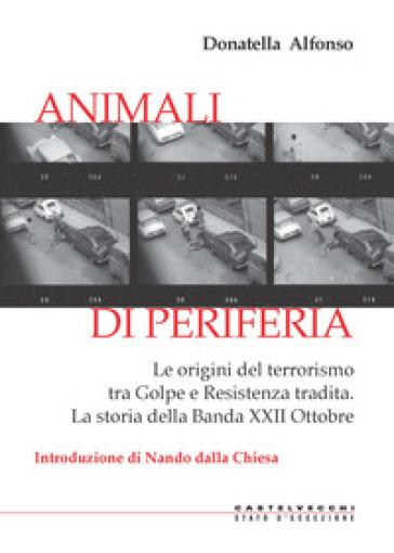 Animali di periferia. Le origini del terrorismo tra Golpe e Resistenza tradita. La storia della Banda XXII Ottobre - Donatella Alfonso |