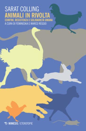 Animali in rivolta. Confini, resistenza e solidarietà umana - Sarat Colling pdf epub