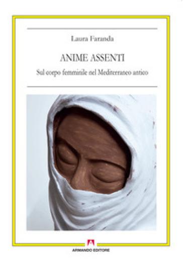 Anime assenti. Sul corpo femminile nel Mediterraneo antico - Laura Faranda | Jonathanterrington.com