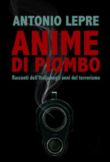 Anime di piombo. Racconti dell'Italia negli anni del terrorismo - Antonio Lepre |