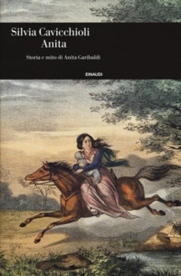 Anita. Storia e mito di Anita Garibaldi - Silvia Cavicchioli |