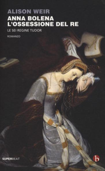 Anna Bolena. L'ossessione del re. Le sei regine Tudor - Alison Weir pdf epub