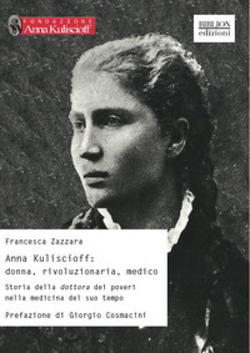 Anna Kuliscioff: donna, rivoluzionaria, medico. Storia della dottora dei poveri nella medicina del suo tempo - Francesca Zazzara |