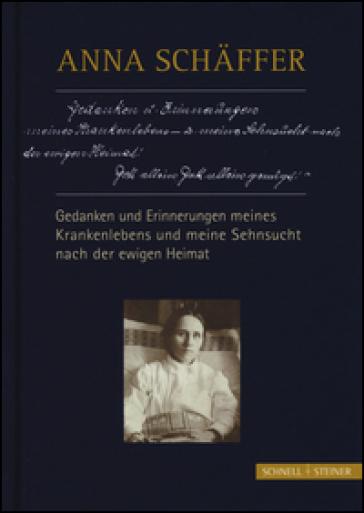 Anna Schaffer. Gedanken und erinnerungen meines krankenlebens und meine sehnsucht nach der ewigen heimat - Georg Schwager  