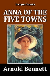 Anna of the Five Towns by Arnold Bennett