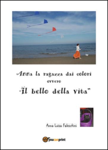 Anna la ragazza dai colori ovvero «il bello della vita» - Anna Luisa Faleschini |
