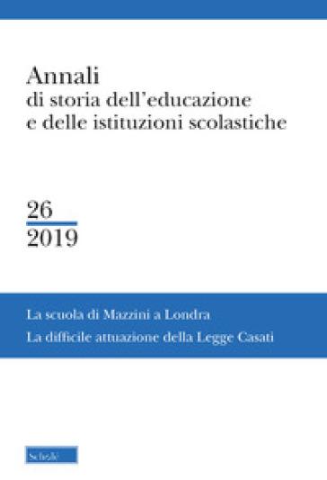 Annali di storia dell'educazione e delle istituzioni scolastiche. 26: La Scuola di Mazzini a Londra. La difficile attuazione della Legge Casati - F. Pruneri |
