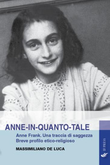Anne-in-quanto-tale. Anne Frank. Una traccia di saggezza. Breve profilo etico-religioso - Massimiliano De Luca  