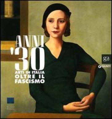 Anni Trenta. Arti in Italia oltre il fascismo. Catalogo della mostra (Firenze, 2 settembre 2012 - 27 gennaio 2013). Ediz. illustrata