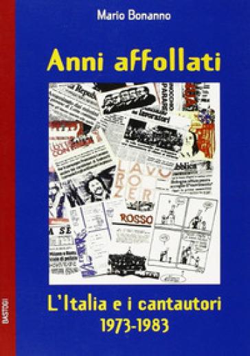 Anni affollati. L'Italia e i cantautori 1973-1983 - Mario Bonanno |