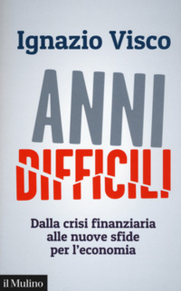 Anni difficili. Dalla crisi finanziaria alle nuove sfide per l'economia - Ignazio Visco |