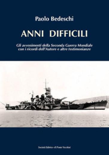 Anni difficili. Gli avvenimenti della seconda guerra mondiale con i ricordi dell'autore e altre testimonianze - Paolo Bedeschi  