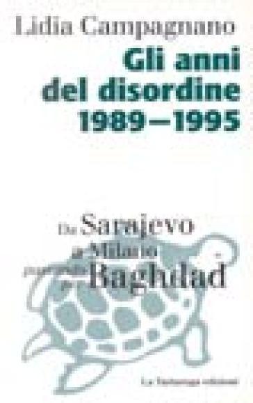 Anni del disordine 1989-1995. Da Sarajevo a Milano passando per Baghdad (Gli) - Lidia Campagnano |