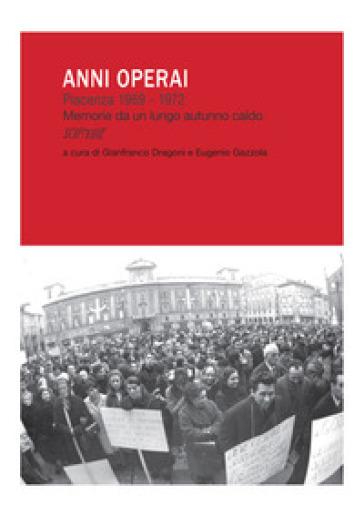 Anni operai. Piacenza 1969-1972. Memorie da un lungo autunno caldo