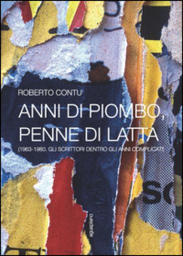 Anni di piombo, penne di latta. (1963-1980. Gli scrittori dentro gli anni complicati) - Roberto Contu | Rochesterscifianimecon.com