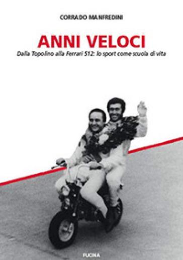 Anni veloci. Dalla Topolino alla Ferrari 512: lo sport come scuola di vita - Corrado Manfredini |
