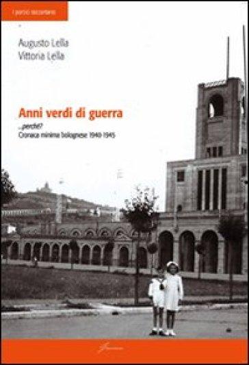 Anni verdi di guerra... perché? Cronaca minima di bolognese 1940-1945 - Vittoria Lella  