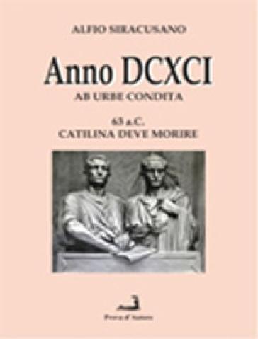 Anno DCXCI ab urbe condita (63 a. C. Catilina deve morire) - Alfio Siracusano |