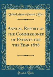 Annual Report of the Commissioner of Patents for the Year 1878 (Classic Reprint)